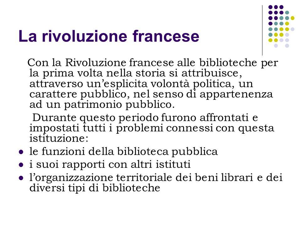 La rivoluzione francese Con la Rivoluzione francese alle biblioteche per la prima volta nella storia si attribuisce, attraverso unesplicita volontà po
