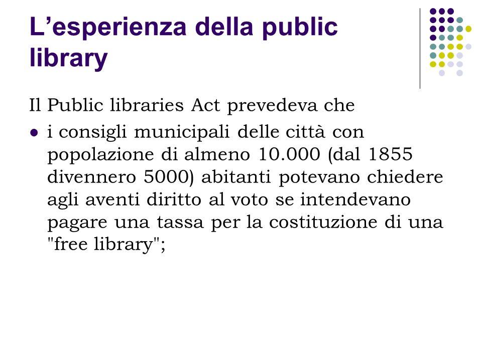 Lesperienza della public library Il Public libraries Act prevedeva che i consigli municipali delle città con popolazione di almeno 10.000 (dal 1855 di