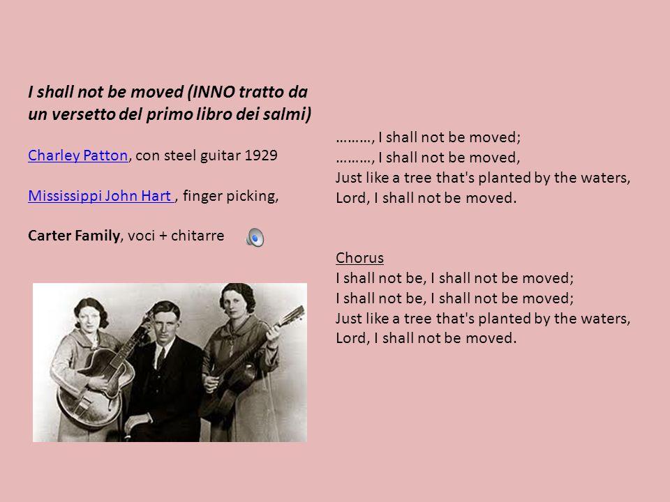 I shall not be moved (INNO tratto da un versetto del primo libro dei salmi) Charley PattonCharley Patton, con steel guitar 1929 Mississippi John Hart