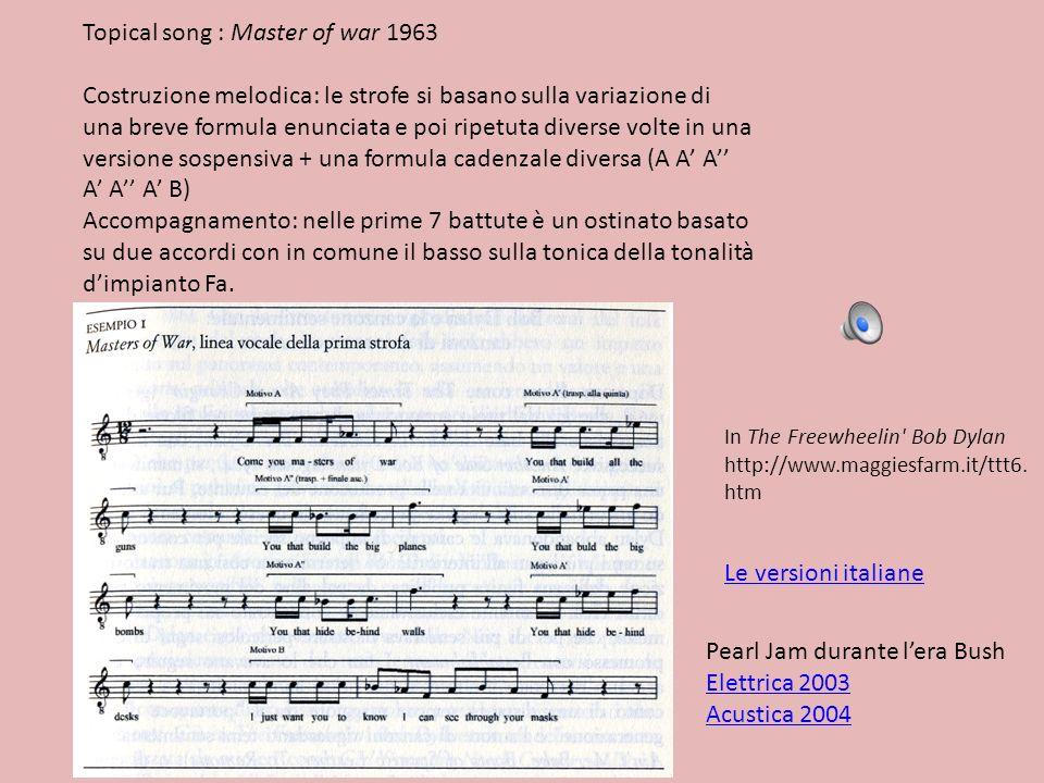 Topical song : Master of war 1963 Costruzione melodica: le strofe si basano sulla variazione di una breve formula enunciata e poi ripetuta diverse vol