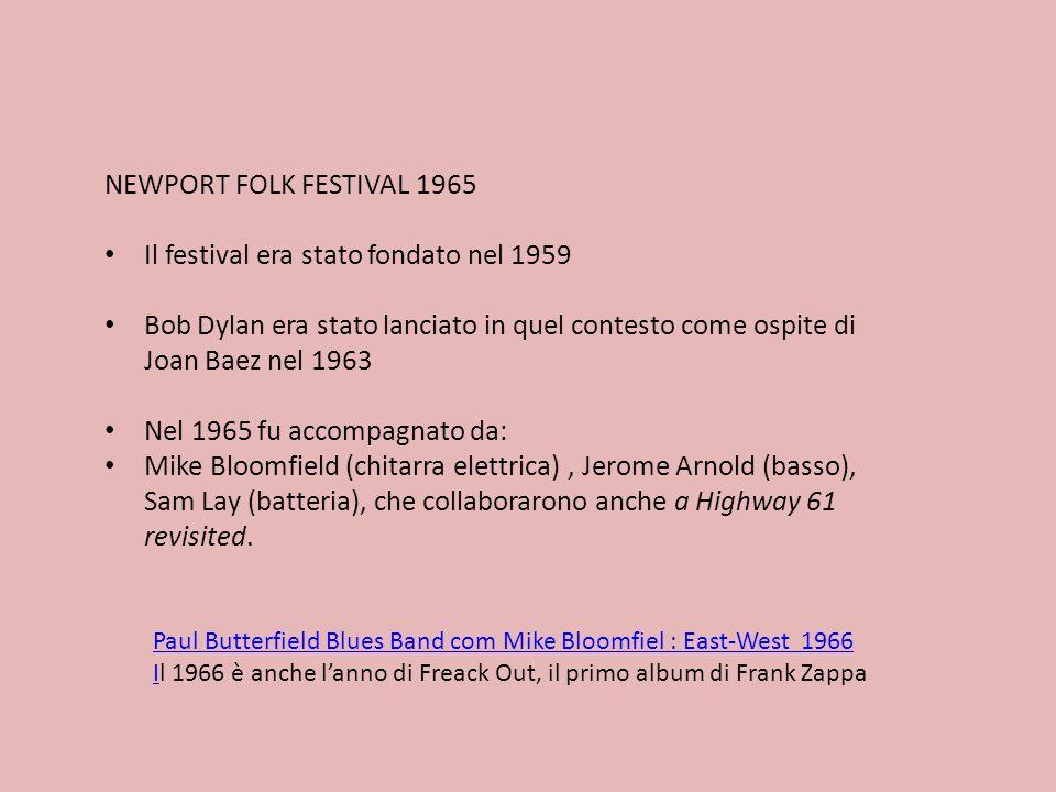 NEWPORT FOLK FESTIVAL 1965 Il festival era stato fondato nel 1959 Bob Dylan era stato lanciato in quel contesto come ospite di Joan Baez nel 1963 Nel