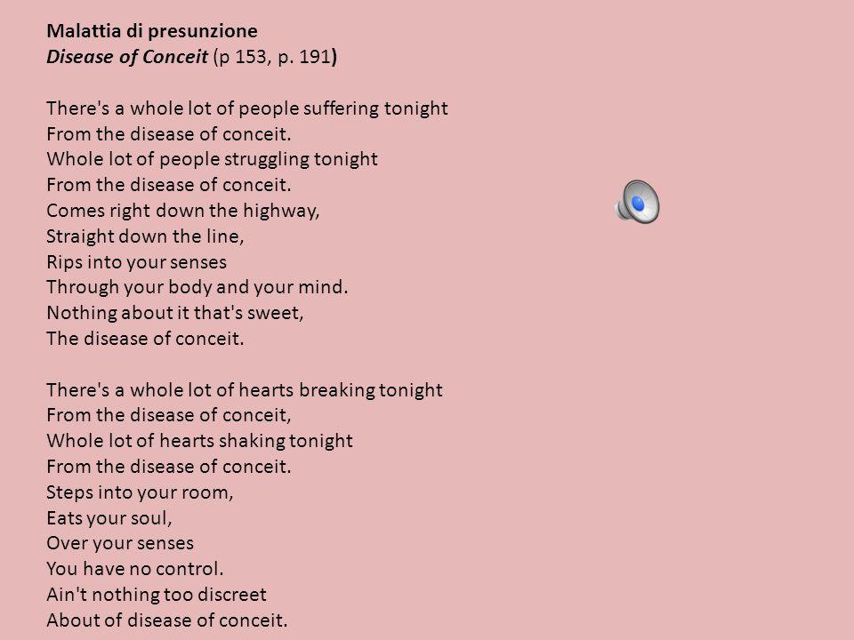 Malattia di presunzione Disease of Conceit (p 153, p. 191) There's a whole lot of people suffering tonight From the disease of conceit. Whole lot of p