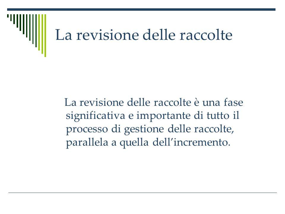 La revisione delle raccolte La revisione delle raccolte è una fase significativa e importante di tutto il processo di gestione delle raccolte, parallela a quella dellincremento.