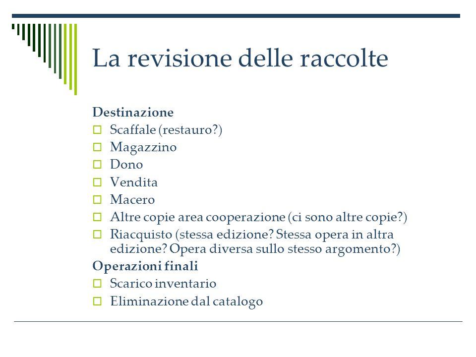 La revisione delle raccolte Destinazione Scaffale (restauro ) Magazzino Dono Vendita Macero Altre copie area cooperazione (ci sono altre copie ) Riacquisto (stessa edizione.