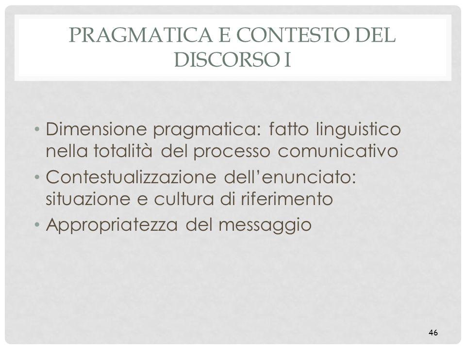 46 PRAGMATICA E CONTESTO DEL DISCORSO I Dimensione pragmatica: fatto linguistico nella totalità del processo comunicativo Contestualizzazione dellenun