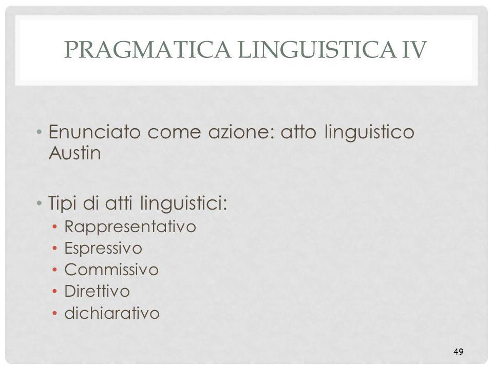 49 PRAGMATICA LINGUISTICA IV Enunciato come azione: atto linguistico Austin Tipi di atti linguistici: Rappresentativo Espressivo Commissivo Direttivo
