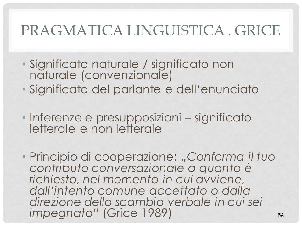 56 PRAGMATICA LINGUISTICA. GRICE Significato naturale / significato non naturale (convenzionale) Significato del parlante e dellenunciato Inferenze e