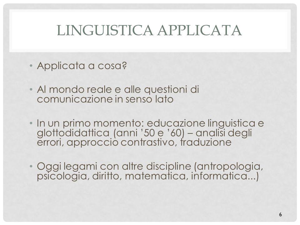 6 LINGUISTICA APPLICATA Applicata a cosa? Al mondo reale e alle questioni di comunicazione in senso lato In un primo momento: educazione linguistica e