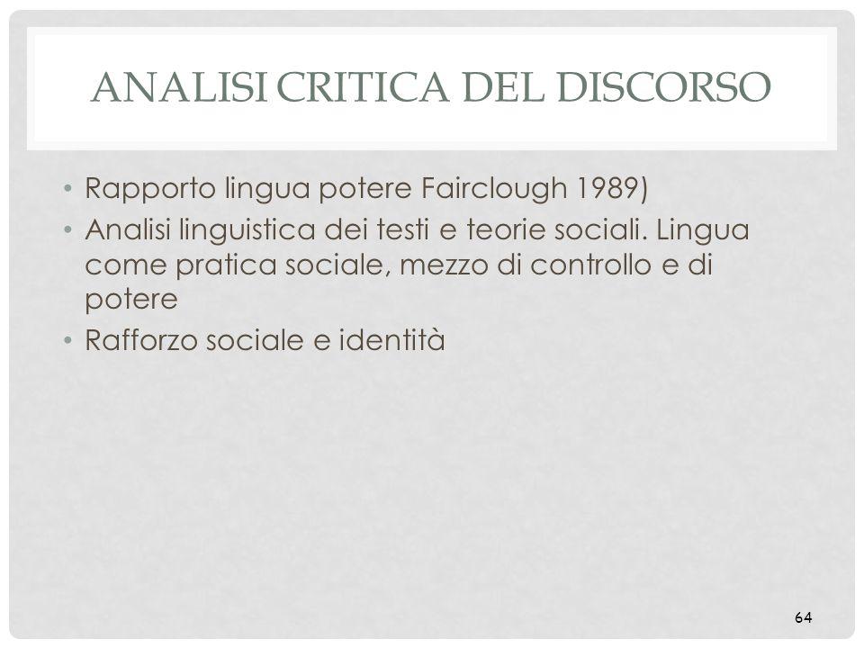 ANALISI CRITICA DEL DISCORSO Rapporto lingua potere Fairclough 1989) Analisi linguistica dei testi e teorie sociali. Lingua come pratica sociale, mezz