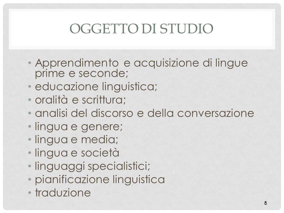 8 OGGETTO DI STUDIO Apprendimento e acquisizione di lingue prime e seconde; educazione linguistica; oralità e scrittura; analisi del discorso e della