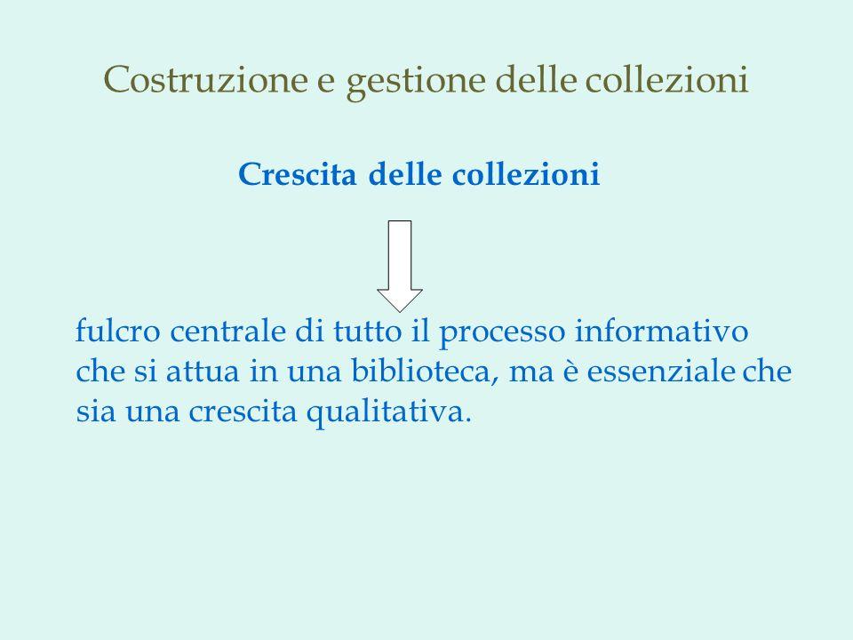 Costruzione e gestione delle collezioni Crescita delle collezioni fulcro centrale di tutto il processo informativo che si attua in una biblioteca, ma