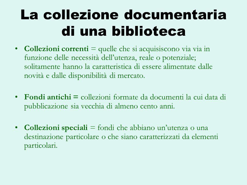 La collezione documentaria di una biblioteca Collezioni correnti = quelle che si acquisiscono via via in funzione delle necessità dellutenza, reale o