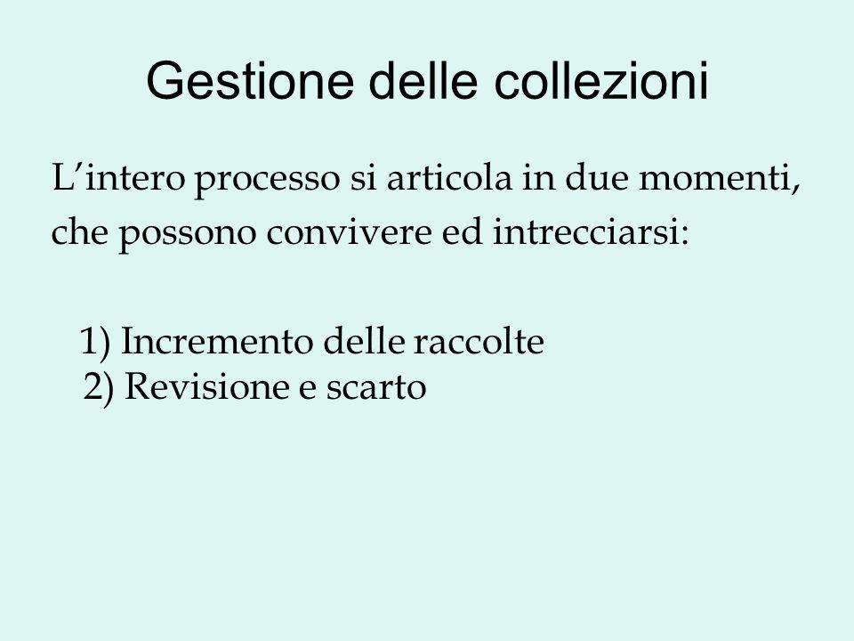 Gestione delle collezioni Lintero processo si articola in due momenti, che possono convivere ed intrecciarsi: 1) Incremento delle raccolte 2) Revision