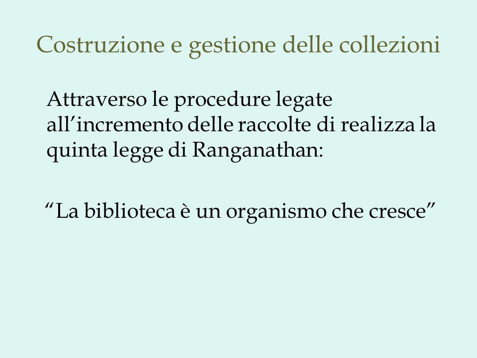 Costruzione e gestione delle collezioni Il problema delle modalità di crescita di una biblioteca è sempre esistito ed è stato risolto nel corso del tempo in modi diversi: Cercando di concretizzare il mito della bibliotheca universalis (Ambrosiana e Bodleiana, sec.