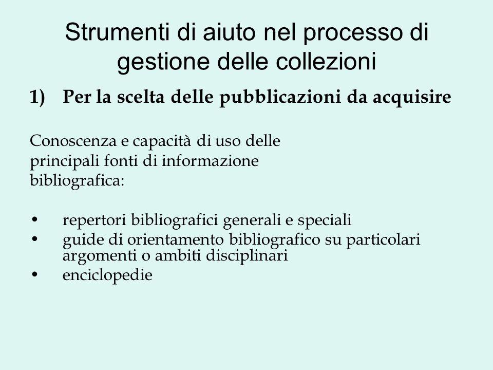 Strumenti di aiuto nel processo di gestione delle collezioni 1)Per la scelta delle pubblicazioni da acquisire Conoscenza e capacità di uso delle princ