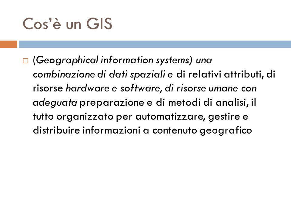 Cosè un GIS (Geographical information systems) una combinazione di dati spaziali e di relativi attributi, di risorse hardware e software, di risorse umane con adeguata preparazione e di metodi di analisi, il tutto organizzato per automatizzare, gestire e distribuire informazioni a contenuto geografico
