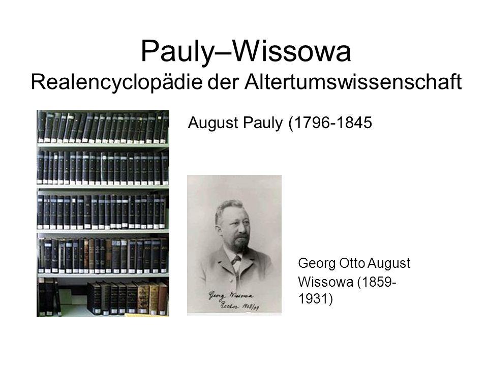 Pauly–Wissowa Realencyclopädie der Altertumswissenschaft August Pauly (1796-1845 Georg Otto August Wissowa (1859- 1931)