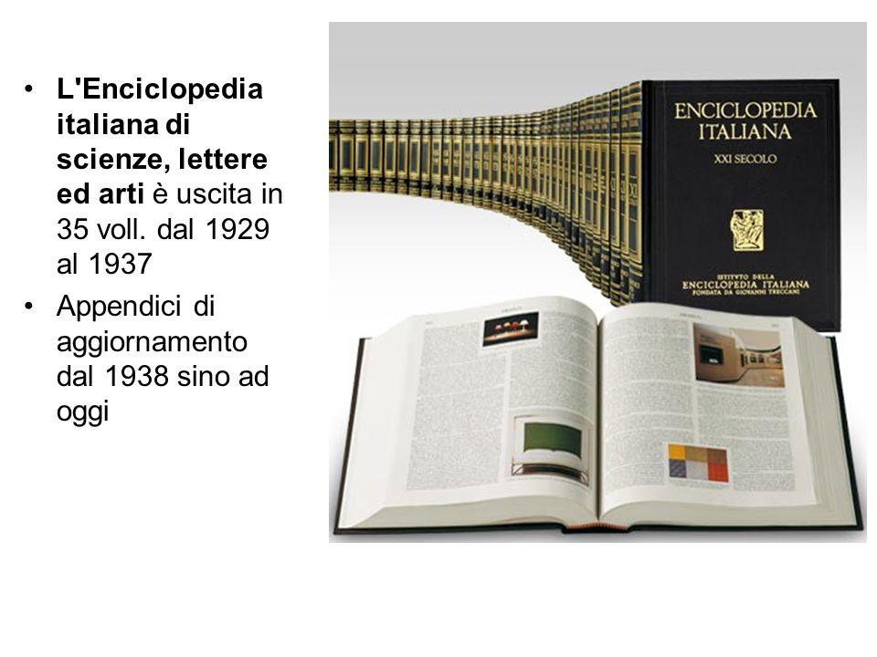 L'Enciclopedia italiana di scienze, lettere ed arti è uscita in 35 voll. dal 1929 al 1937 Appendici di aggiornamento dal 1938 sino ad oggi
