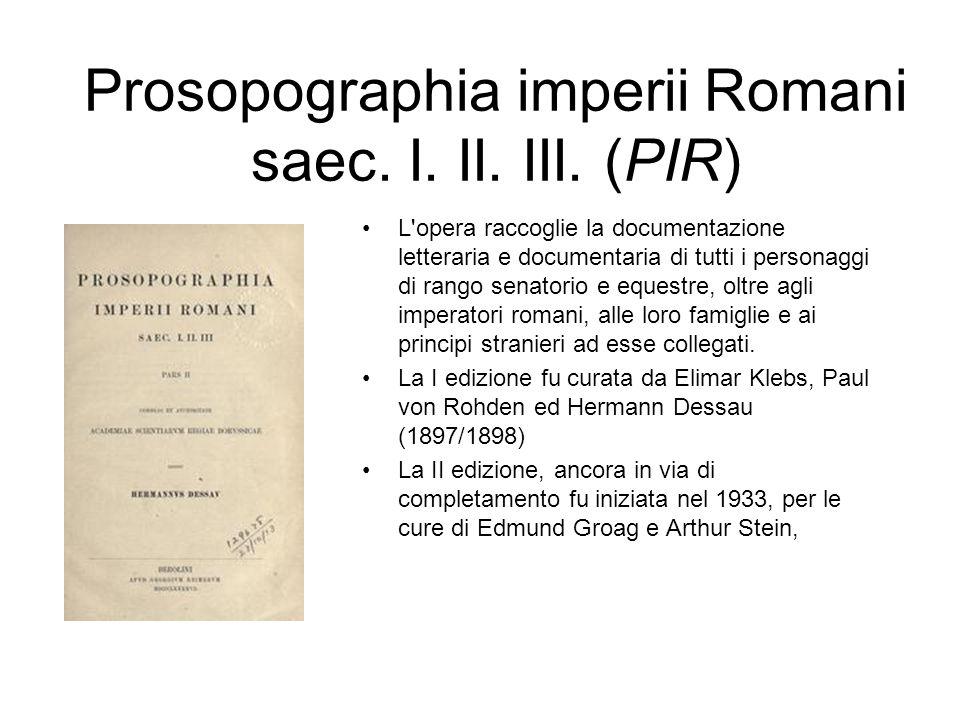 Prosopographia imperii Romani saec. I. II. III. (PIR) L'opera raccoglie la documentazione letteraria e documentaria di tutti i personaggi di rango sen