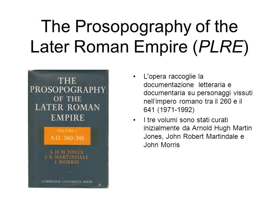 The Prosopography of the Later Roman Empire (PLRE) L'opera raccoglie la documentazione letteraria e documentaria su personaggi vissuti nellimpero roma