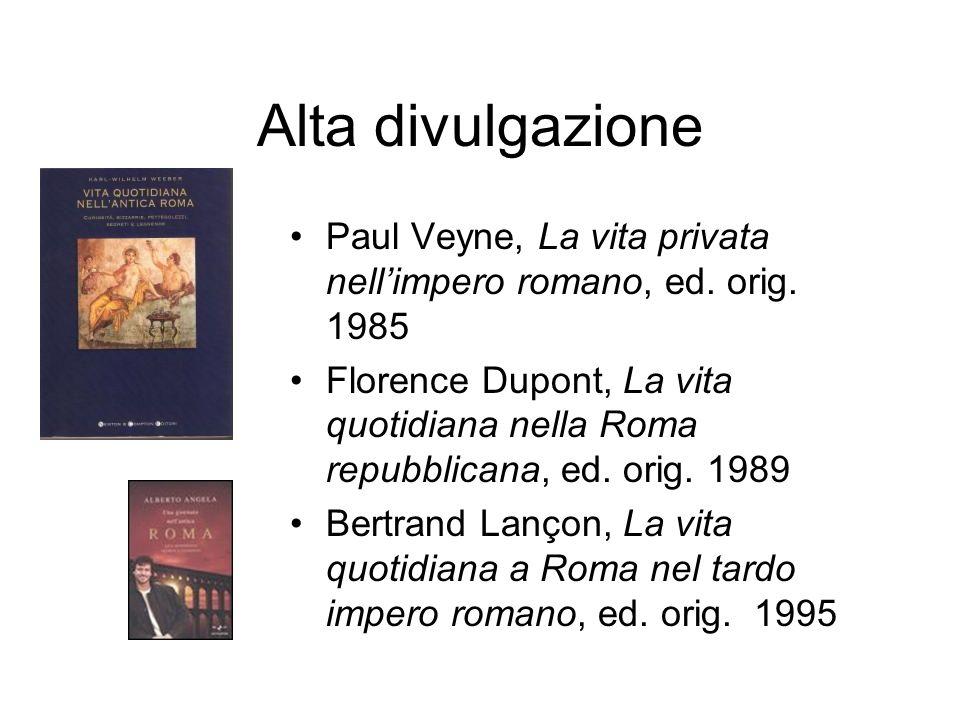 Alta divulgazione Paul Veyne, La vita privata nellimpero romano, ed. orig. 1985 Florence Dupont, La vita quotidiana nella Roma repubblicana, ed. orig.