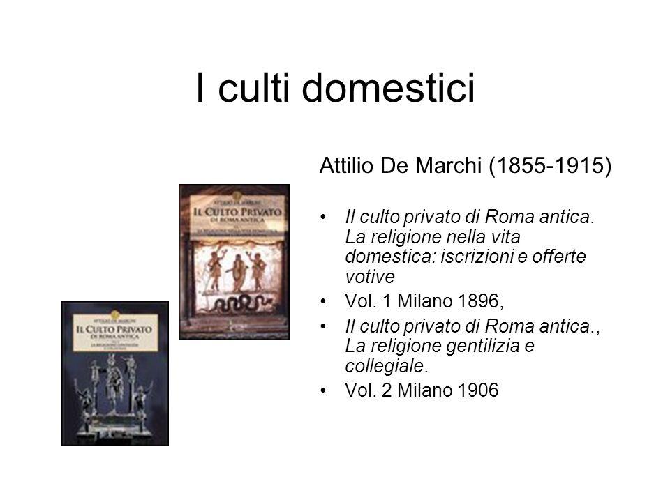 I culti domestici Attilio De Marchi (1855-1915) Il culto privato di Roma antica. La religione nella vita domestica: iscrizioni e offerte votive Vol. 1