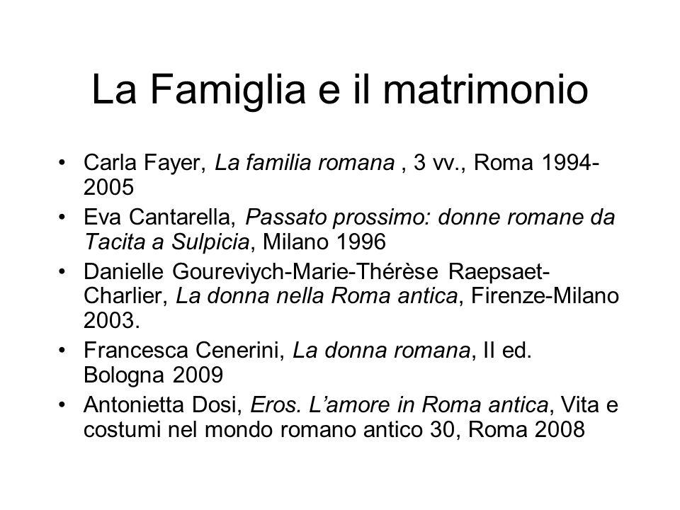 La Famiglia e il matrimonio Carla Fayer, La familia romana, 3 vv., Roma 1994- 2005 Eva Cantarella, Passato prossimo: donne romane da Tacita a Sulpicia