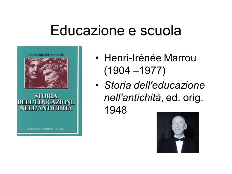Educazione e scuola Henri-Irénée Marrou (1904 –1977) Storia dell'educazione nell'antichità, ed. orig. 1948