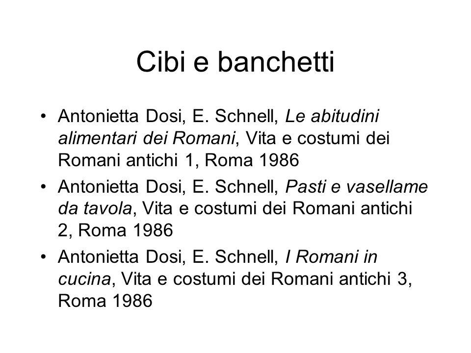 Cibi e banchetti Antonietta Dosi, E. Schnell, Le abitudini alimentari dei Romani, Vita e costumi dei Romani antichi 1, Roma 1986 Antonietta Dosi, E. S
