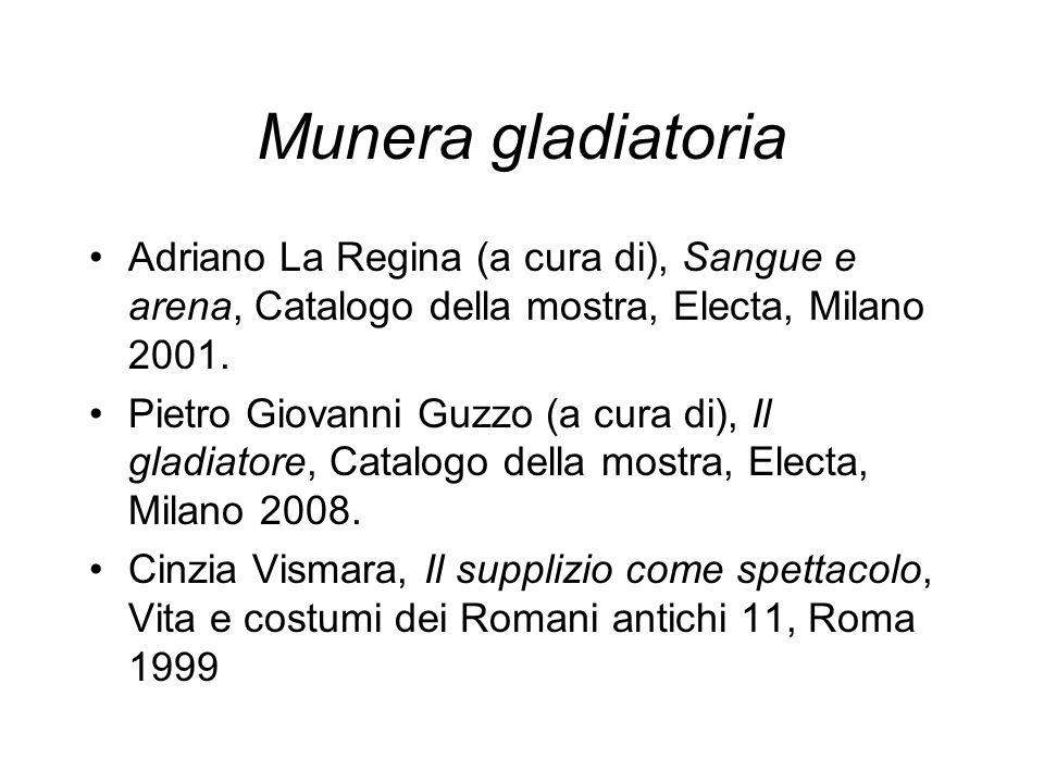 Munera gladiatoria Adriano La Regina (a cura di), Sangue e arena, Catalogo della mostra, Electa, Milano 2001. Pietro Giovanni Guzzo (a cura di), Il gl
