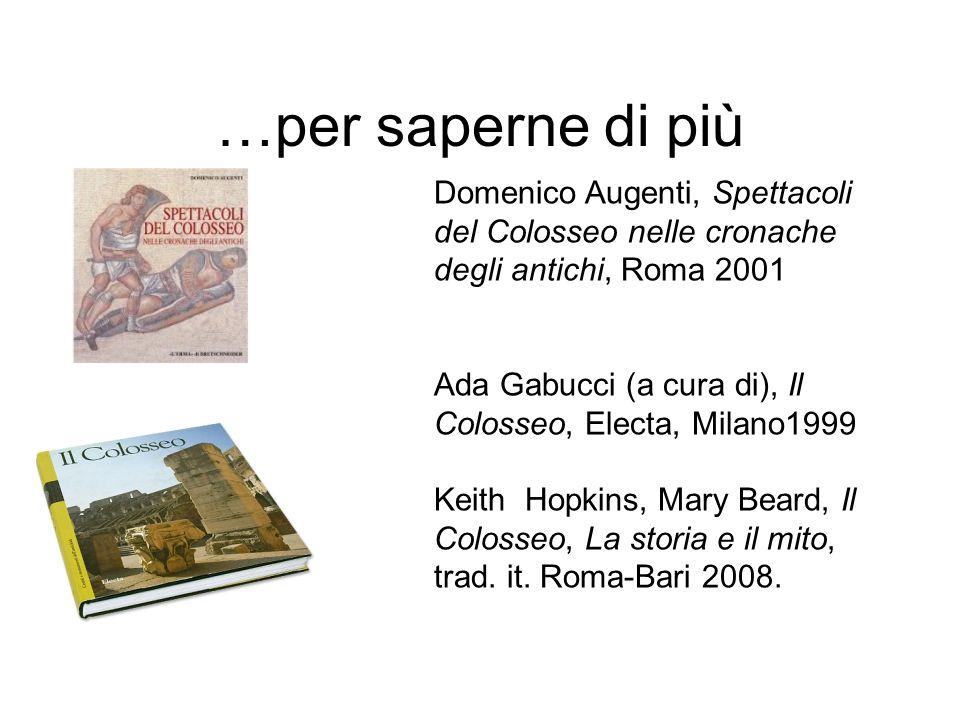 …per saperne di più Domenico Augenti, Spettacoli del Colosseo nelle cronache degli antichi, Roma 2001 Ada Gabucci (a cura di), Il Colosseo, Electa, Mi