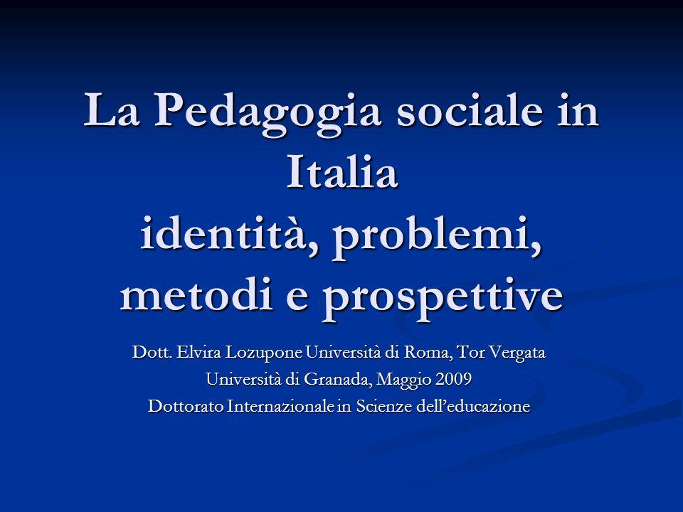 La Pedagogia sociale in Italia identità, problemi, metodi e prospettive Dott. Elvira Lozupone Università di Roma, Tor Vergata Università di Granada, M