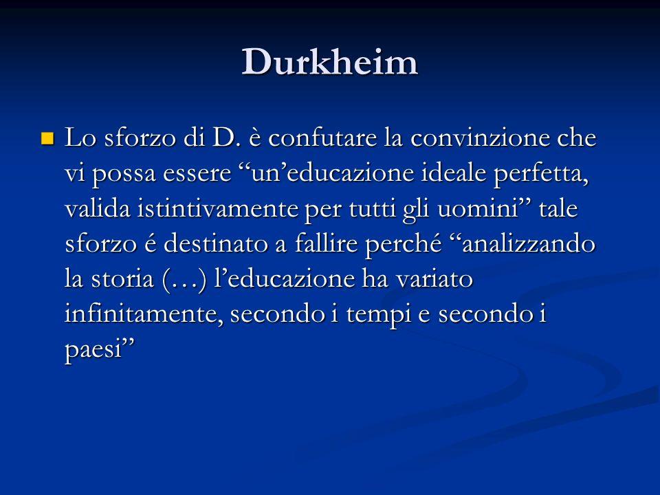 Durkheim Lo sforzo di D. è confutare la convinzione che vi possa essere uneducazione ideale perfetta, valida istintivamente per tutti gli uomini tale
