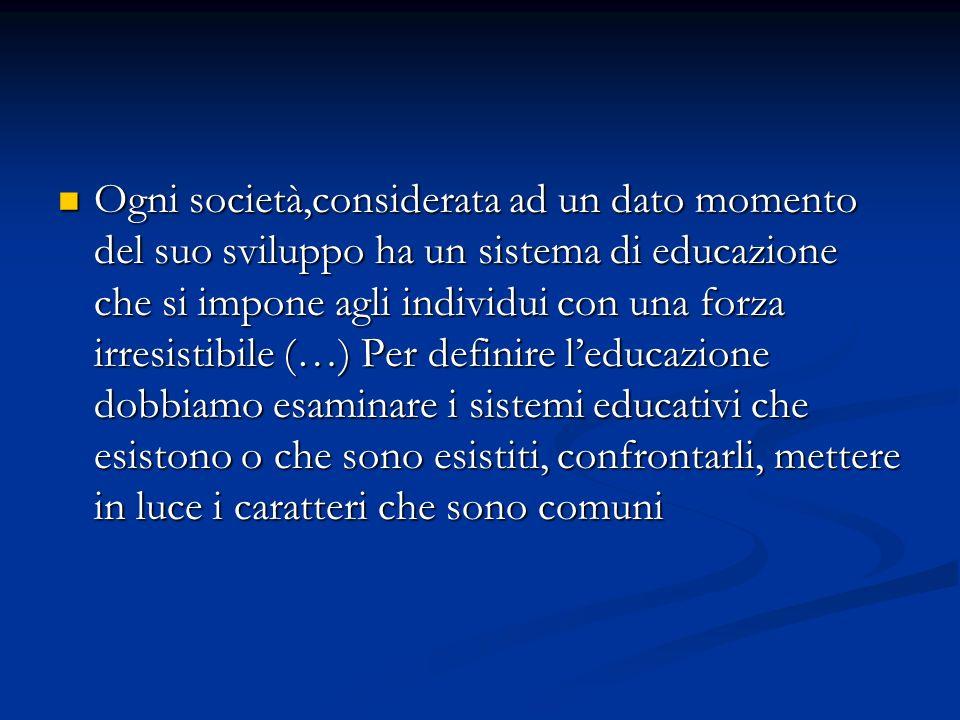 Ogni società,considerata ad un dato momento del suo sviluppo ha un sistema di educazione che si impone agli individui con una forza irresistibile (…)