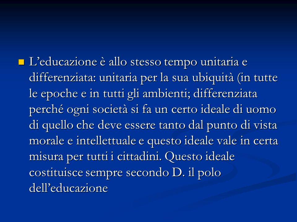 Leducazione è allo stesso tempo unitaria e differenziata: unitaria per la sua ubiquità (in tutte le epoche e in tutti gli ambienti; differenziata perc