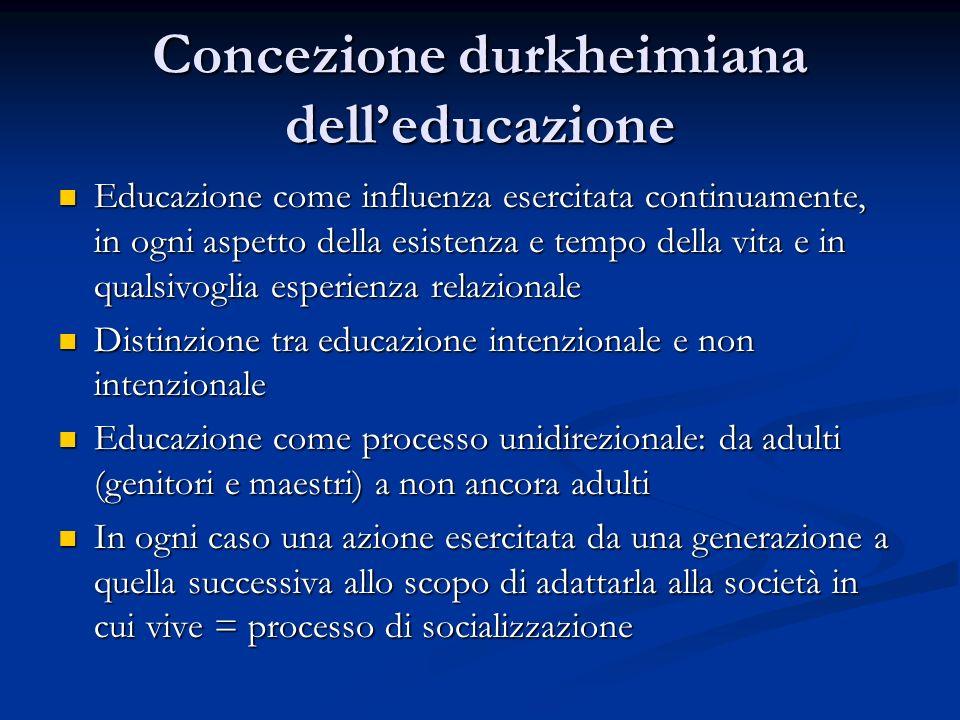 Concezione durkheimiana delleducazione Educazione come influenza esercitata continuamente, in ogni aspetto della esistenza e tempo della vita e in qua