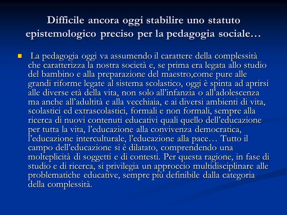 Difficile ancora oggi stabilire uno statuto epistemologico preciso per la pedagogia sociale… La pedagogia oggi va assumendo il carattere della comples