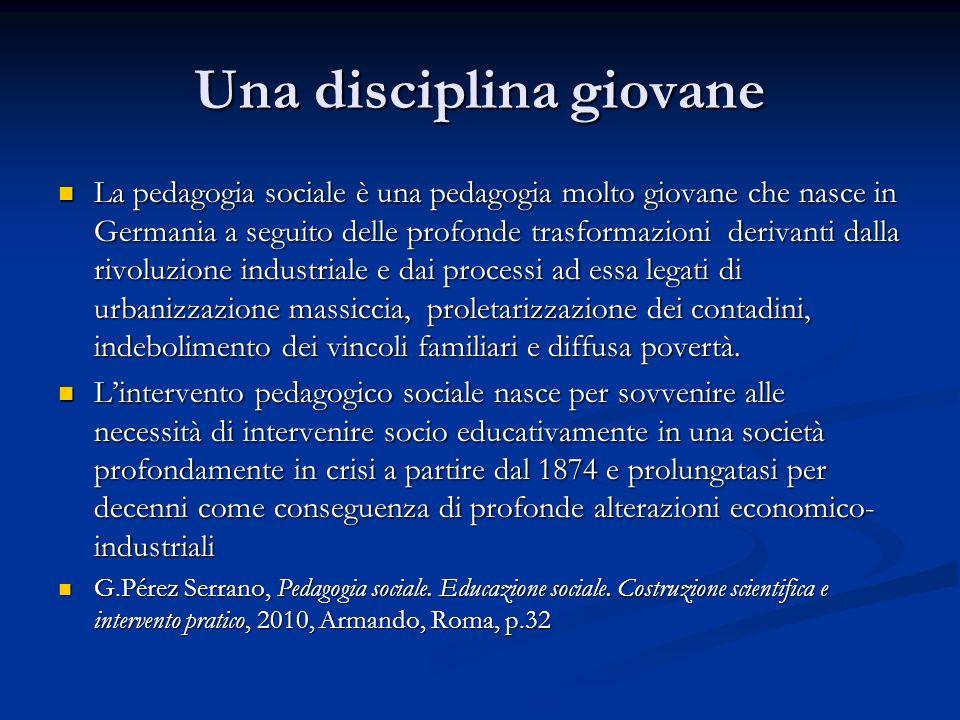 Una disciplina giovane La pedagogia sociale è una pedagogia molto giovane che nasce in Germania a seguito delle profonde trasformazioni derivanti dall