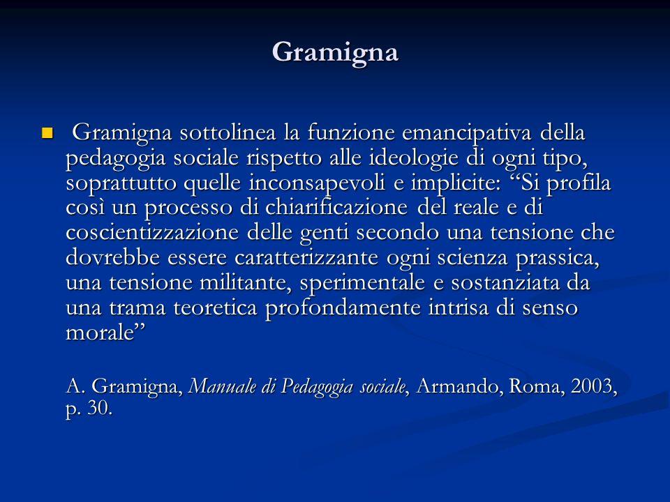Gramigna Gramigna sottolinea la funzione emancipativa della pedagogia sociale rispetto alle ideologie di ogni tipo, soprattutto quelle inconsapevoli e