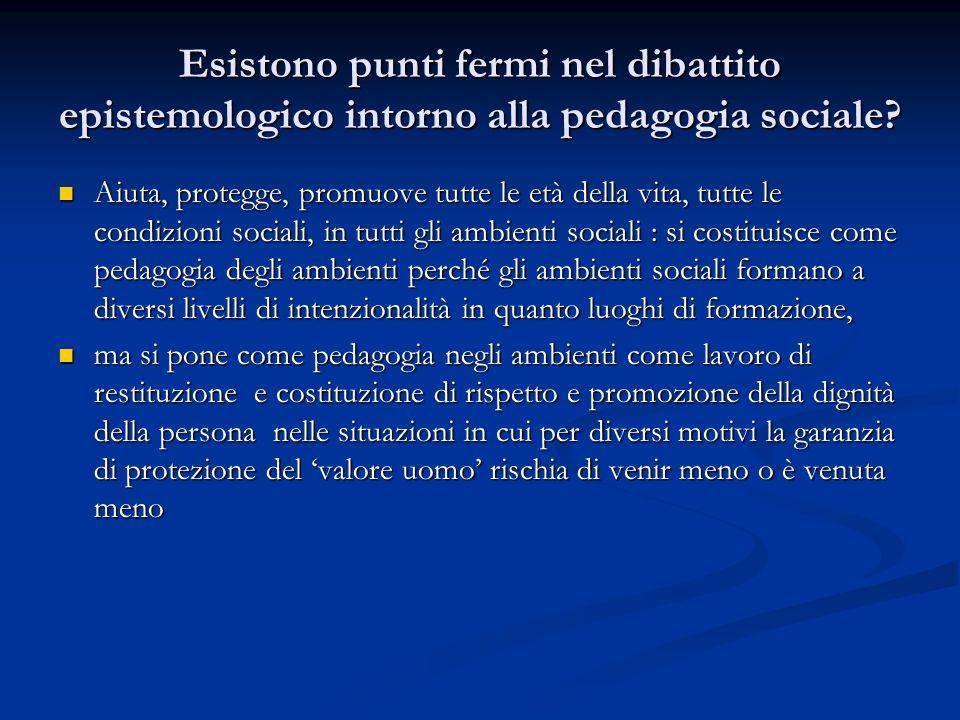 Esistono punti fermi nel dibattito epistemologico intorno alla pedagogia sociale? Aiuta, protegge, promuove tutte le età della vita, tutte le condizio