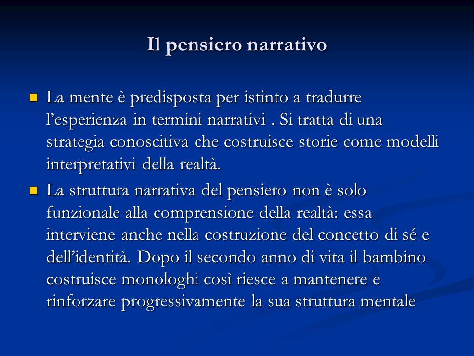 Il pensiero narrativo La mente è predisposta per istinto a tradurre lesperienza in termini narrativi. Si tratta di una strategia conoscitiva che costr
