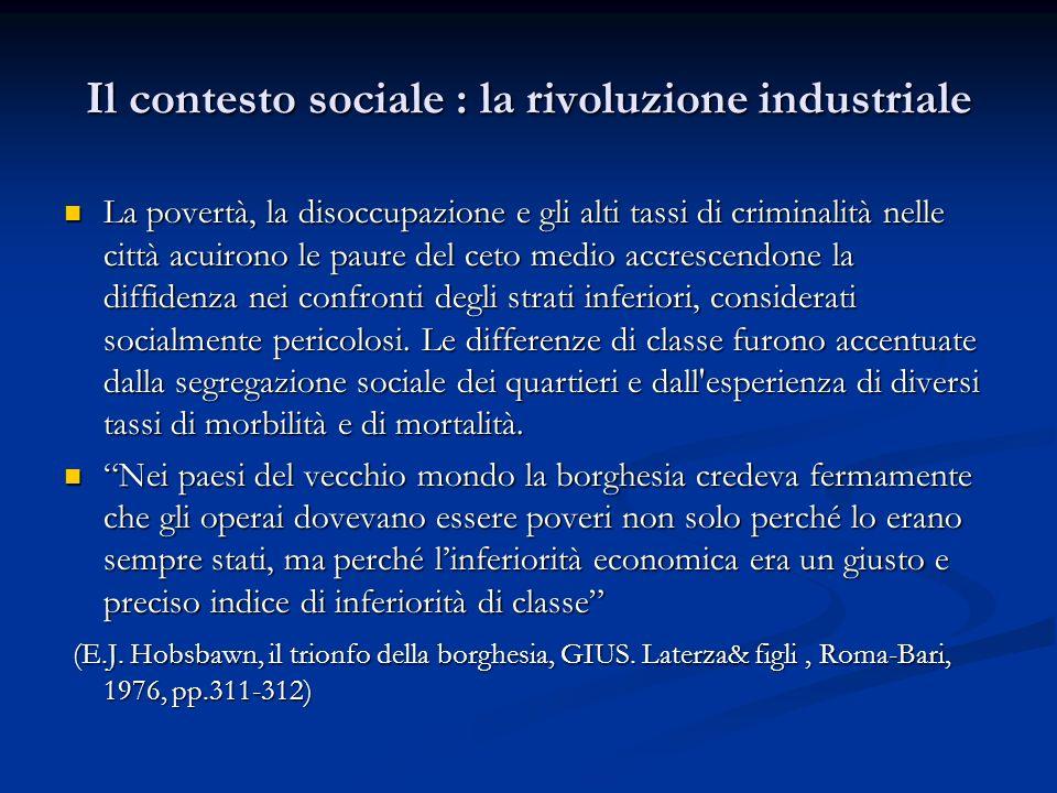 Il contesto sociale : la rivoluzione industriale La povertà, la disoccupazione e gli alti tassi di criminalità nelle città acuirono le paure del ceto