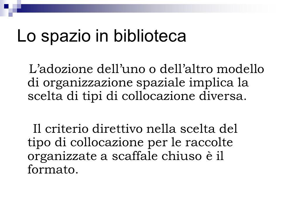 Lo spazio in biblioteca Ladozione delluno o dellaltro modello di organizzazione spaziale implica la scelta di tipi di collocazione diversa. Il criteri