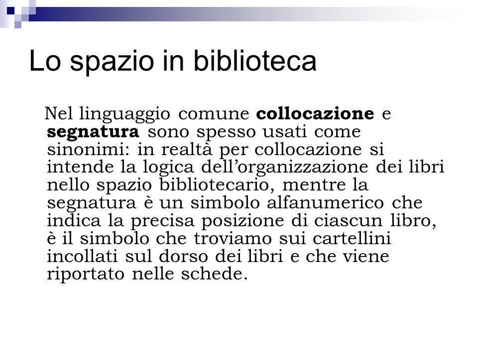 Lo spazio in biblioteca Nel linguaggio comune collocazione e segnatura sono spesso usati come sinonimi: in realtà per collocazione si intende la logic