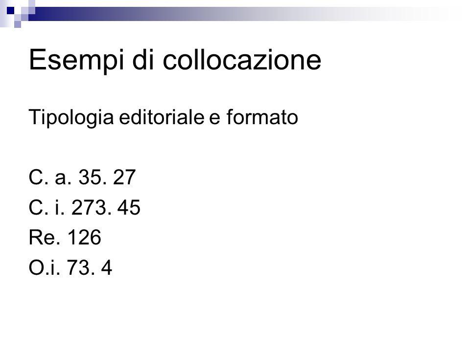 Esempi di collocazione Tipologia editoriale e formato C. a. 35. 27 C. i. 273. 45 Re. 126 O.i. 73. 4