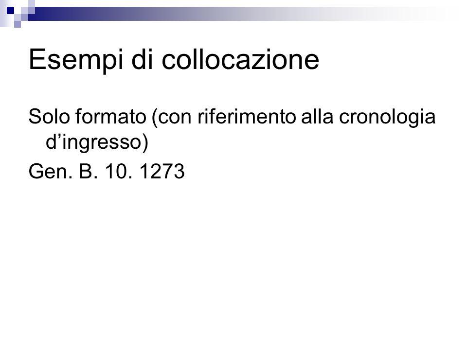 Esempi di collocazione Solo formato (con riferimento alla cronologia dingresso) Gen. B. 10. 1273