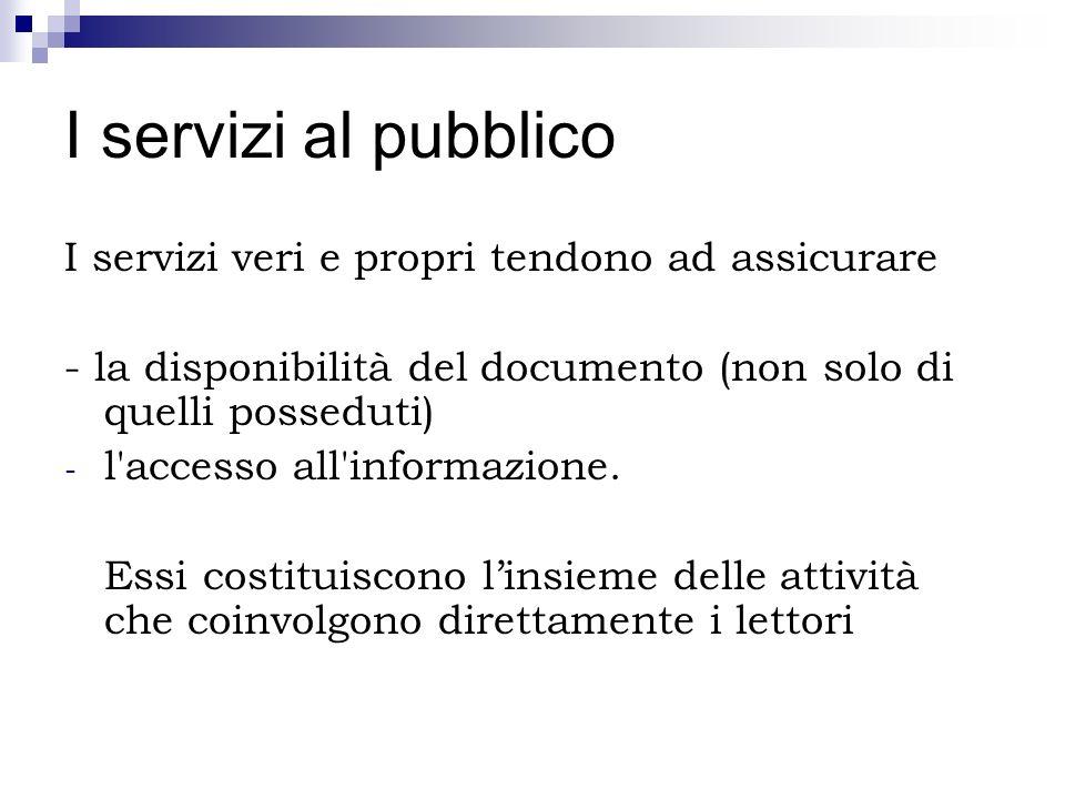 I servizi al pubblico I servizi veri e propri tendono ad assicurare - la disponibilità del documento (non solo di quelli posseduti) - l'accesso all'in