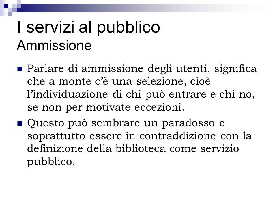 I servizi al pubblico Ammissione Parlare di ammissione degli utenti, significa che a monte cè una selezione, cioè lindividuazione di chi può entrare e