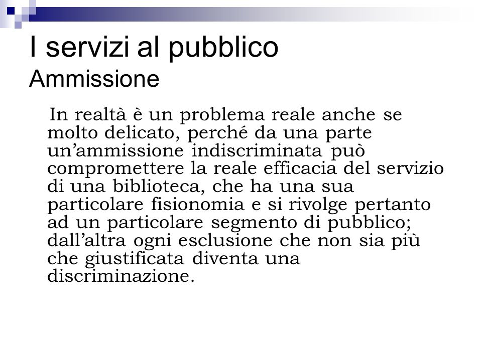 I servizi al pubblico Ammissione In realtà è un problema reale anche se molto delicato, perché da una parte unammissione indiscriminata può compromett