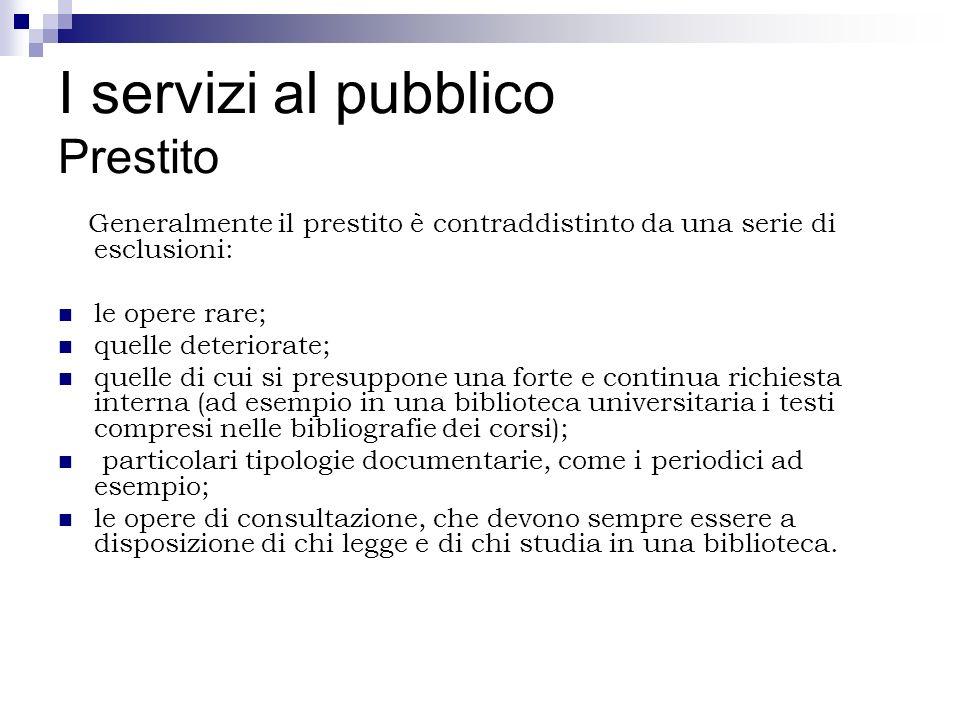 I servizi al pubblico Prestito Generalmente il prestito è contraddistinto da una serie di esclusioni: le opere rare; quelle deteriorate; quelle di cui